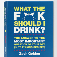 What The F*@# Should I Drink? By Zach Golden