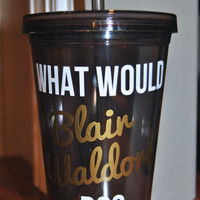 Gossip Girl Cup/Tumbler - What Would Blair Waldorf Do?