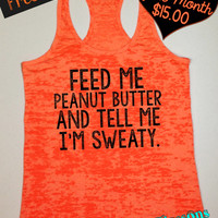 Feed Me Peanut Butter and Tell Me I'm Sweaty. Workout Tank. Fitness Apparel. Sizes S-XXL. Free Shipping USA