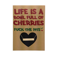 LIFE IS A BOWL FULL OF CHERRIES.......