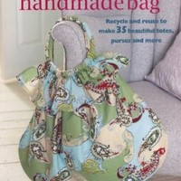 The Perfect Handmade Bag: Recycle and Reuse to Make 35 Beautiful Totes, Purses, and More