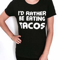 i'd rather be eating tacos Tshirt women fashion funny tacos quotes saying slogan mexican food hipster trendy graphic shirt sassy cute