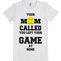 Hey Your Mom called you left your Softball game at home-T-Shirt