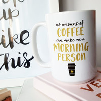 15 oz Coffee Mug - No amount of coffee can make me a morning person, funny quote, Typography, Coffee Lover, Coffee Addict, Silly