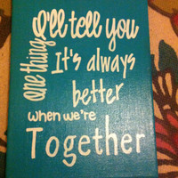 Ill tell you one thing. Its always better when we're together. Canvas 9 x 12 painted canvas. Couple. Dating. Love