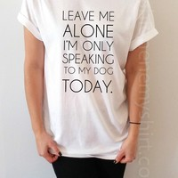 Leave Me Alone I'm Only Talking To My Dog Today - Unisex T-shirt for Women - shpfy