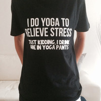 I do yoga to relieve stress just kidding i drink wine in yoga pants Tshirt black Fashion funny slogan womens girls sassy cute yoga gym