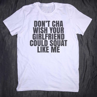 Don't Cha Wish Your Girlfriend Could Squat Like Me Slogan Funny Gym Lifting Fitness Work Out Tee Tumblr T-shirt