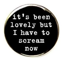 It's Been Lovely But I Have To Scream Now Button by theangryrobot