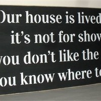 Our house is lived in, it's not for show. If you don't like the mess.. Sign