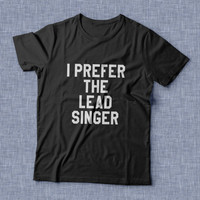 I prefer the lead singer TShirt womens gifts girls tumblr funny slogan fangirl teens teenager friends girlfriend cute tshirts for girls