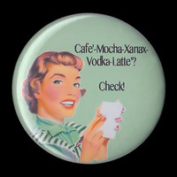 Humorous, Kitsch, Coffee, Cafe' Mocha Vodka Xanax Latte Button Magnet, 1950s Housewife Funny Pin Magnet  2 1/4 pin back button badge