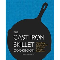 The Cast-Iron Skillet Cookbook: A Tantalizing Collection of Over 200 Delicious Recipes for Every Kitchen: The Cast Iron Skillet Cookbook: A Tantalizing Collection of over 250 Delicious Recipes for Every Kitchen