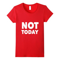 Not Today, Funny, Funny Quote, Funny Quotes T-Shirt