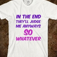 In the end they'll judge me anyways