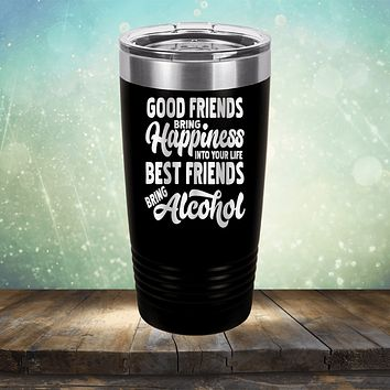 Good Friends Bring Happiness into Your Life Best Friends Bring Alcohol