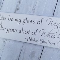 "Country Wedding BAR sign ""You be my glass of wine, I'll be your shot of whiskey"" Blake Shelton lyrics, Wedding Signature Drinks, Shot bar, home decor"