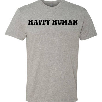 Happy Human - Triblend Unisex Fit = Amazingly soft and comfy tee, theres no way you arent happy wearing this!