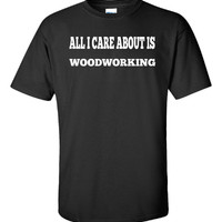 All I Care About Is WOODWORKING - Unisex Tshirt