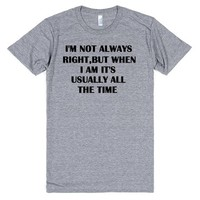I'm not Always Right But When I Am It's All The Time