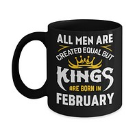 All Men Are Created Equal But Kings Are Born In February Mug