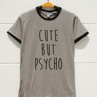 S M L XL -- Cute But Psycho Shirts Funny Quote Shirts Saying Tumblr Shirts Women Shirts Men Shirts Ringer Shirts Long Sleeve Short Sleeve