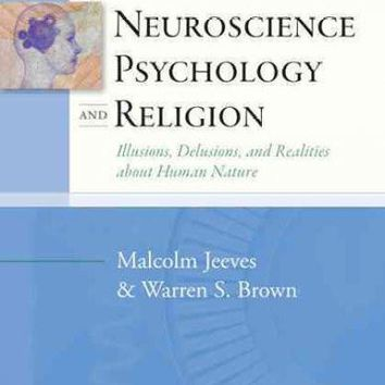 Neuroscience, Psychology, and Religion: Illusions, Delusions, and Realities About Human Nature (Templeton Science and Religion Series)