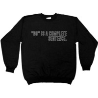 No Is A Complete Sentence -- Sweatshirt