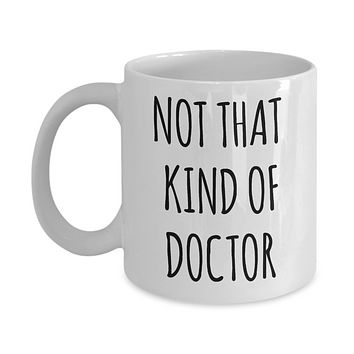Phd Graduation Gift for Phd Graduate Mug Funny Doctor Gift for Him or Her Doctorate Degree Gifts Not That Kind of Doctor Coffee Cup