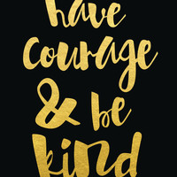 Have Courage and Be Kind Print / ACTUAL FOIL / Gold Foil Print / Have Courage Poster / Black and Gold Foil / Gold Foil Quote Print