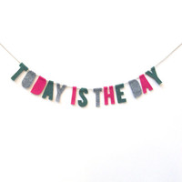 Today Is The Day felt banner, inspirational felt garland, wall hanging in green, grey and fuchsia felt