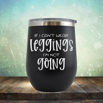 If I Can't Wear Leggings I'm Not Going - Stemless Wine Cup
