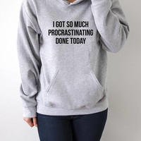 I Got So Much Procrastinating Done Today Hoodies with funny quotes sarcastic humor