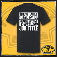 English Teacher Only Because Freaking Awesome Is Not An Official Job Title Shirt - Gift for English Teacher - School Teacher - Funny - Humor
