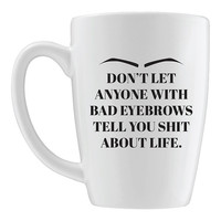 Don't Let Anyone With Bad Eyebrows Tell You Shit About Life Large Mug - A Cup Of Quotes