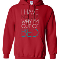 I Have No Idea Why I'm Out Of Bed Hoodie