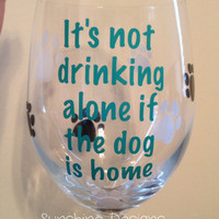 It's not drinking alone if the dog is home wine glass, Dog Lovers Wine Glass