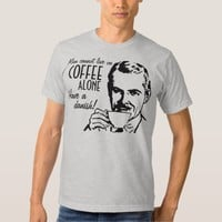 Man cannot live on coffee alone Have a danish Tshirts