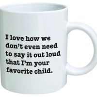 I Love how we don't even need to say it loud that I'm your favorite child - Coffee Mug © By Heaven Creations 11 oz -Funny Inspirational and sarcasm, mom, dad
