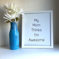 My mom thinks I'm awesome inspirational quote 8.5 x 11 inch art print for baby nursery, dorm room, or home decor