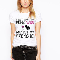 French Bulldog Shirt - I Just Want To Drink Wine and Pet My Frenchie T-Shirt - Dog Lover - Black Frenchie Dog Shirt- French Bull Dog Breed