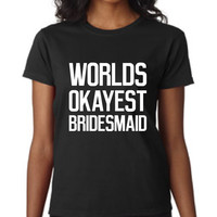 Great Bridesmaid T Shirt World's Okayest Bridesmaid Shirt Makes Great Gift for Your wedding Party Wedding Gift Customize For your Party