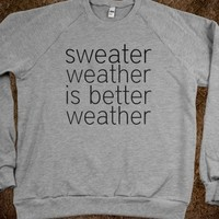 Sweater Weather is Better Weather Sweater