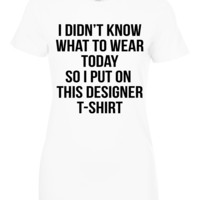 I Didn't Know What to Wear Designer T Shirt