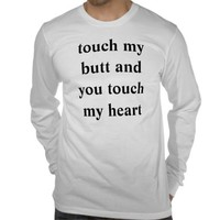 touch my butt and you touch my heart tshirt from Zazzle.com