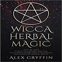 Wicca Herbal Magic:Step-by-Step Guide to Casting Wiccan Spells with Herbs and Unloc