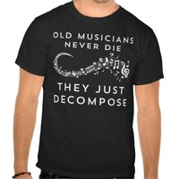 Old Musicians Never Die They Just Decompose Shirt